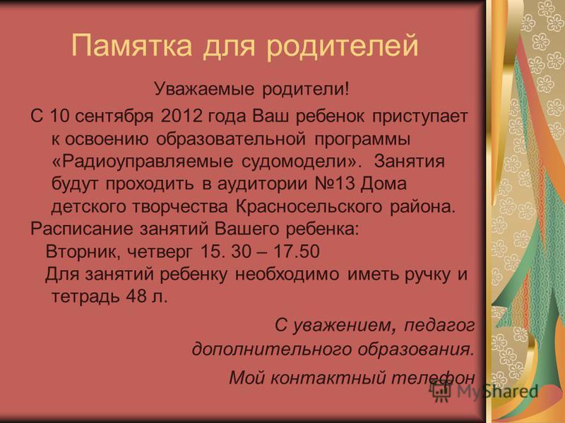 Памятка для родителей Уважаемые родители! С 10 сентября 2012 года Ваш ребенок приступает к освоению образоватьельной программы «Радиоуправляемые судомодели». Занятия будут проходить в аудитории 13 Дома детского творчества Красносельского района. Расп