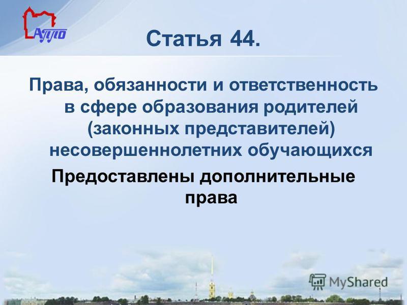 Статья 44. Права, обязанности и ответственность в сфере образования родителей (законных представителей) несовершеннолетних обучающихся Предоставлены дополнительные права
