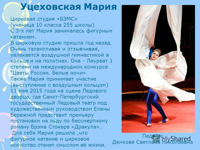 Уцеховская Мария Цирковая студия «БЭМС» (ученица 10 класса 255 школы) С 3-х лет Мария занималась фигурным катанием. В цирковую студию пришла год назад. Очень талантливая и отзывчивая, увлекается воздушной гимнастикой в кольце и на полотнах. Она - Лау
