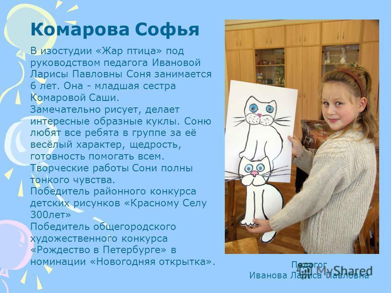 Комарова Софья В изостудии «Жар птица» под руководством педагога Ивановой Ларисы Павловны Соня занимается 6 лет. Она - младшая сестра Комаровой Саши. Замечательно рисует, делает интересные образные куклы. Соню любят все ребята в группе за её весёлый