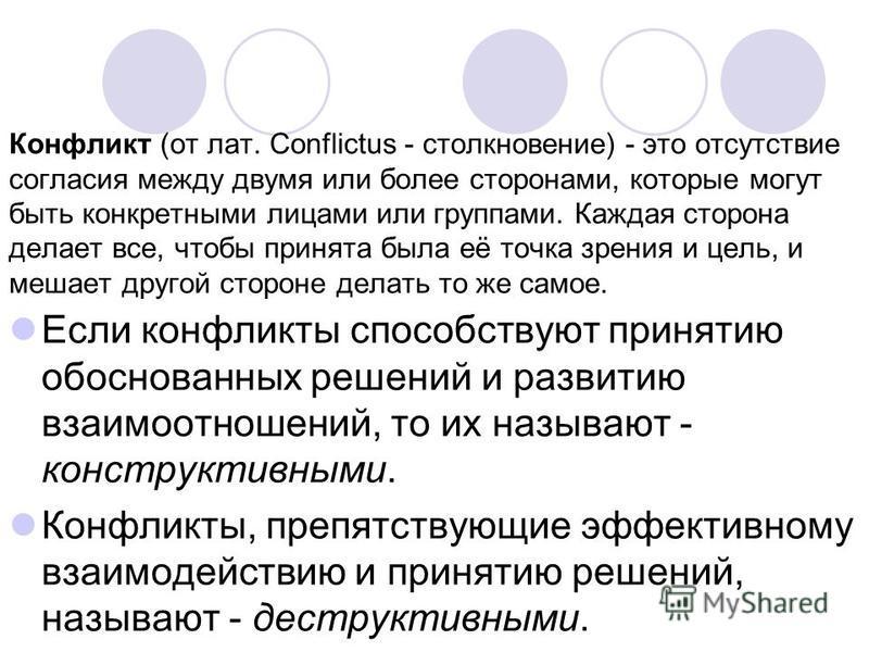 Конфликт (от лат. Conflictus - столкновение) - это отсутствие согласия между двумя или более сторонами, которые могут быть конкретными лицами или группами. Каждая сторона делает все, чтобы принята была её точка зрения и цель, и мешает другой стороне