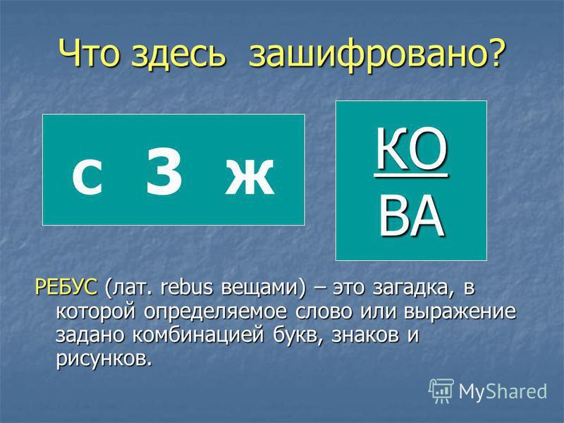 Что здесь зашифровано? РЕБУС (лат. rebus вещами) – это загадка, в которой определяемое слово или выражение задано комбинацией букв, знаков и рисунков. С 3 Ж КОВА