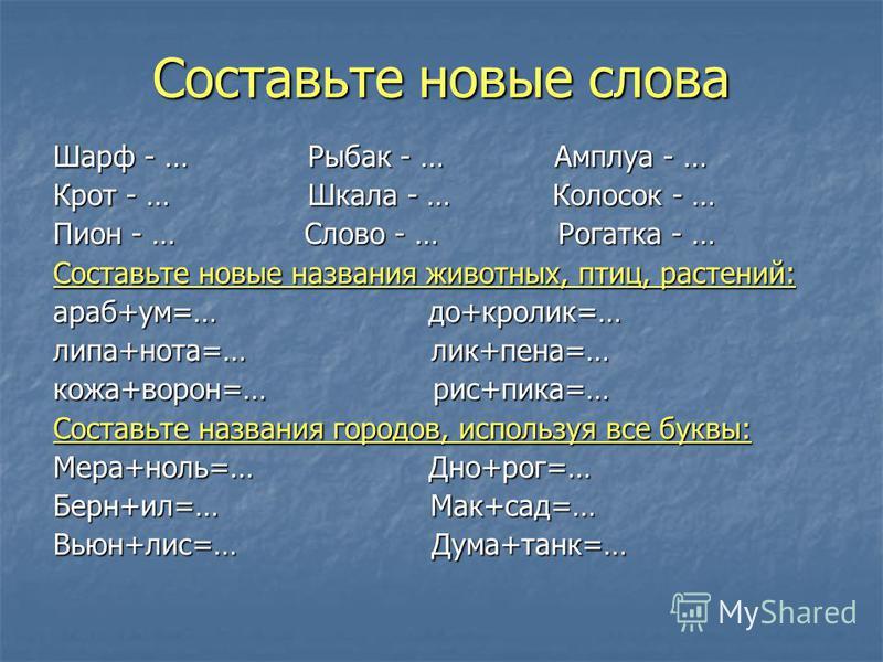 Составьте новые слова Шарф - … Рыбак - … Амплуа - … Крот - … Шкала - … Колосок - … Пион - … Слово - … Рогатка - … Составьте новые названия животных, птиц, растений: араб+ум=… до+кролик=… липа+нота=… лик+пена=… кожа+ворон=… рис+пика=… Составьте назван