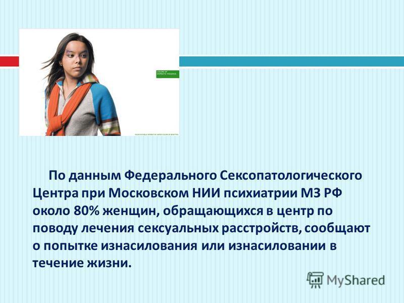 По данным Федерального Сексопатологического Центра при Московском НИИ психиатрии МЗ РФ около 80% женщин, обращающихся в центр по поводу лечения сексуальных расстройств, сообщают о попытке изнасилования или изнасиловании в течение жизни.