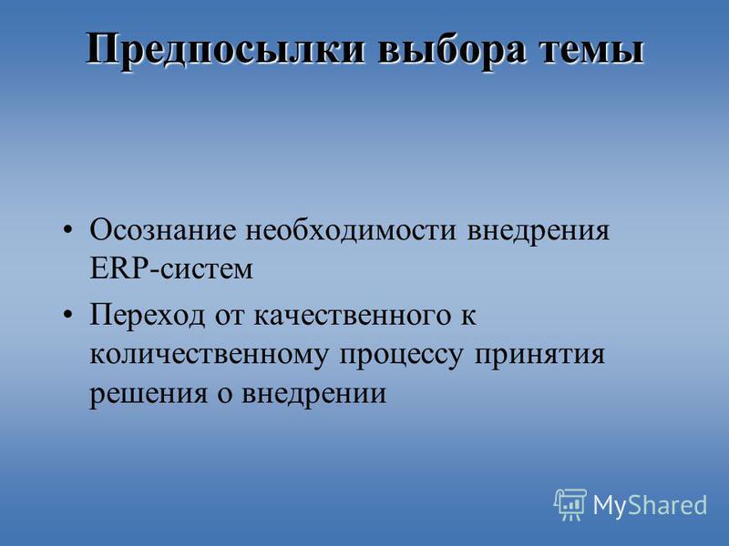 Предпосылки выбора темы Осознание необходимости внедрения ERP-систем Переход от качественного к количественному процессу принятия решения о внедрении