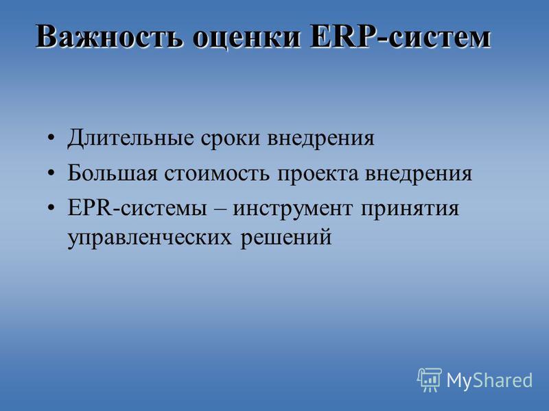 Важность оценки ERP-систем Длительные сроки внедрения Большая стоимость проекта внедрения EPR-системы – инструмент принятия управленческих решений