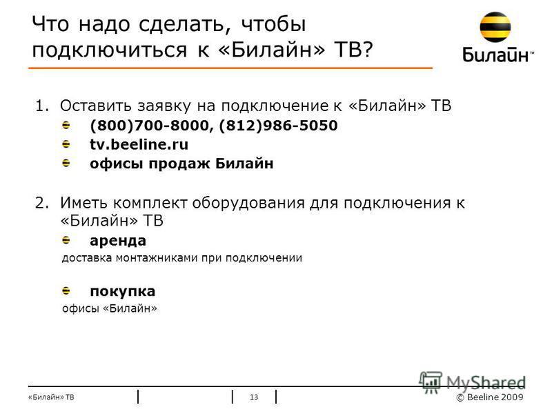 © Beeline 2009 Стандартные цвета Билайн Что надо сделать, чтобы подключиться к «Билайн» ТВ? 1. Оставить заявку на подключение к «Билайн» ТВ (800)700-8000, (812)986-5050 tv.beeline.ru офисы продаж Билайн 2. Иметь комплект оборудования для подключения