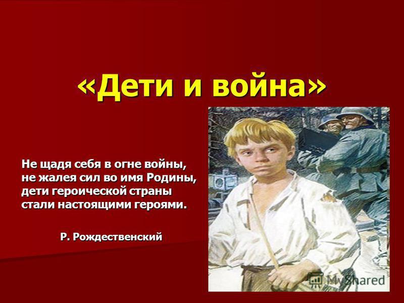«Дети и война» Не щадя себя в огне войны, не жалея сил во имя Родины, дети героической страны стали настоящими героями. Р. Рождественский Р. Рождественский