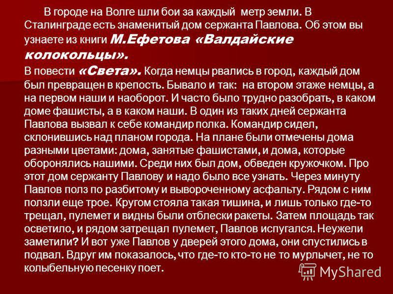 В городе на Волге шли бои за каждый метр земли. В Сталинграде есть знаменитый дом сержанта Павлова. Об этом вы узнаете из книги М.Ефетова «Валдайские колокольцы». В повести «Света». Когда немцы рвались в город, каждый дом был превращен в крепость. Бы