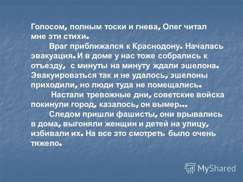 Голосом, полным тоски и гнева, Олег читал мне эти стихи. Враг приближался к Краснодону. Началась эвакуация. И в доме у нас тоже собрались к отъезду, с минуты на минуту ждали эшелона. Эвакуироваться так и не удалось, эшелоны приходили, но люди туда не