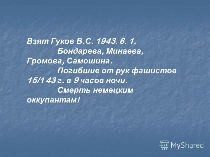 Взят Гуков В. С. 1943. 6. 1. Бондарева, Минаева, Громова, Самошина. Погибшие от рук фашистов 15/1 43 г. в 9 часов ночи. Смерть немецким оккупантам !