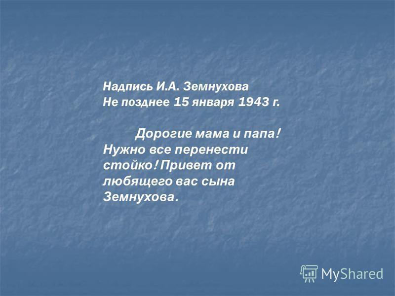 Надпись И.А. Земнухова Не позднее 15 января 1943 г. Дорогие мама и папа ! Нужно все перенести стойко ! Привет от любящего вас сына Земнухова.