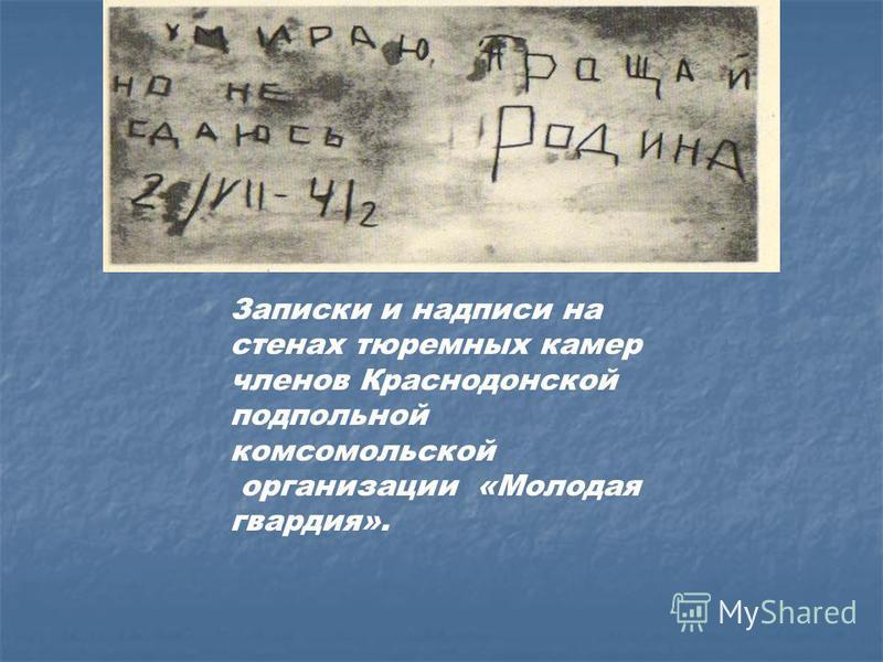 Записки и надписи на стенах тюремных камер членов Краснодонской подпольной комсомольской организации «Молодая гвардия».