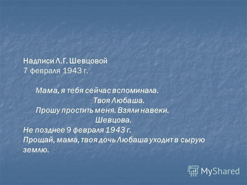 Надписи Л.Г. Шевцовой 7 февраля 1943 г. Мама, я тебя сейчас вспоминала. Твоя Любаша. Прошу простить меня. Взяли навеки. Шевцова. Не позднее 9 февраля 1943 г. Прощай, мама, твоя дочь Любаша уходит в сырую землю.