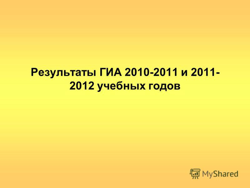 Результаты ГИА 2010-2011 и 2011- 2012 учебных годов