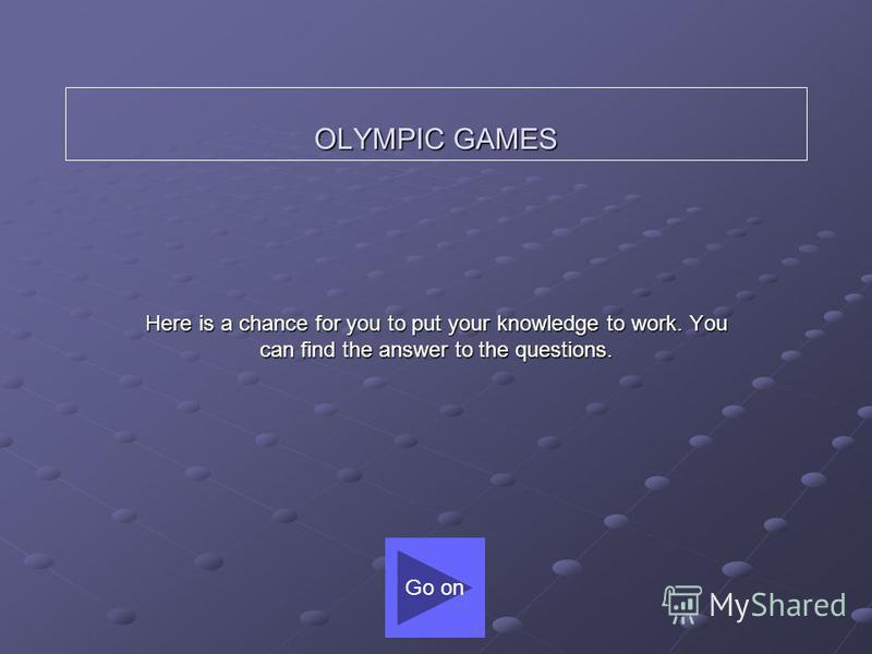 OLYMPIC GAMES Here is a chance for you to put your knowledge to work. You can find the answer to the questions. Go on