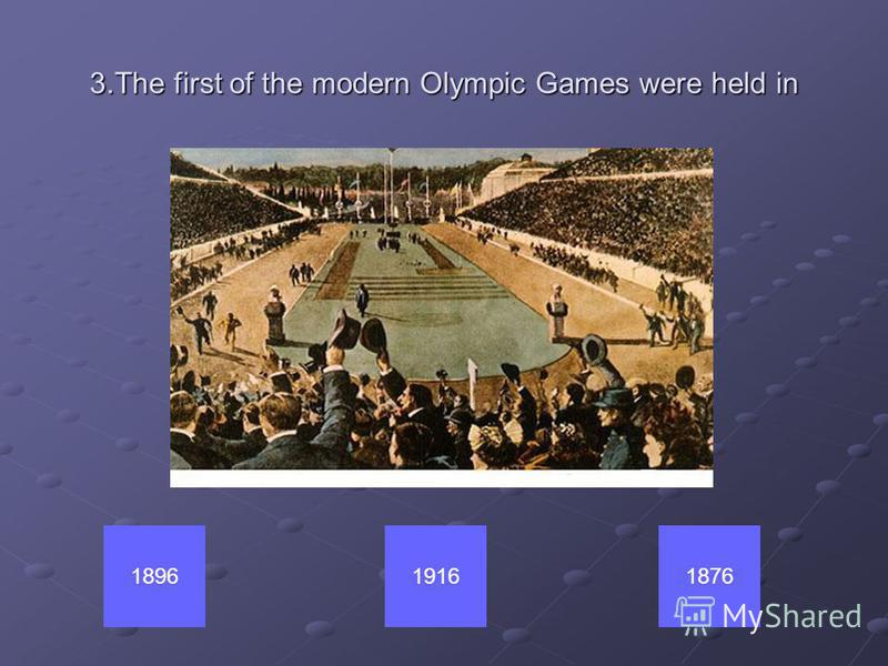 3.The first of the modern Olympic Games were held in 191618761896