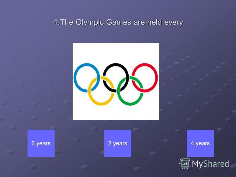 4.The Olympic Games are held every 6 years2 years4 years