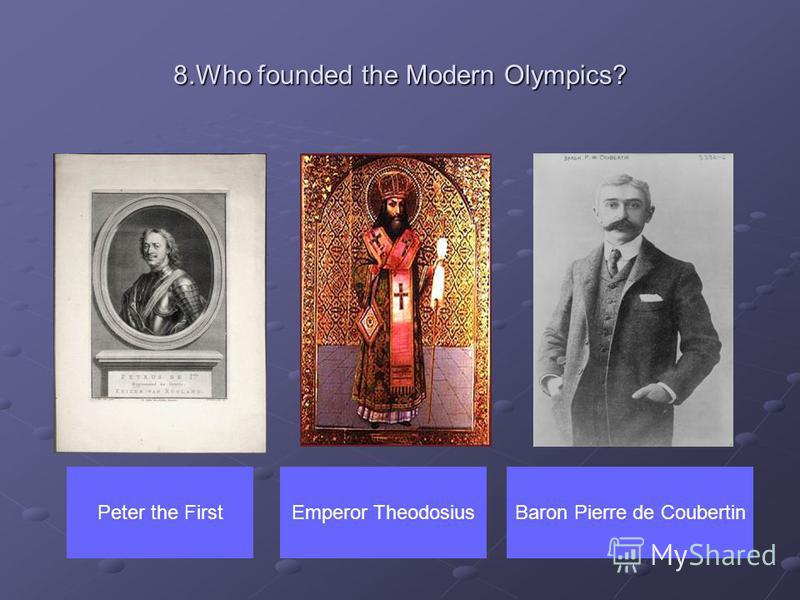 8.Who founded the Modern Olympics? Peter the FirstBaron Pierre de CoubertinEmperor Theodosius
