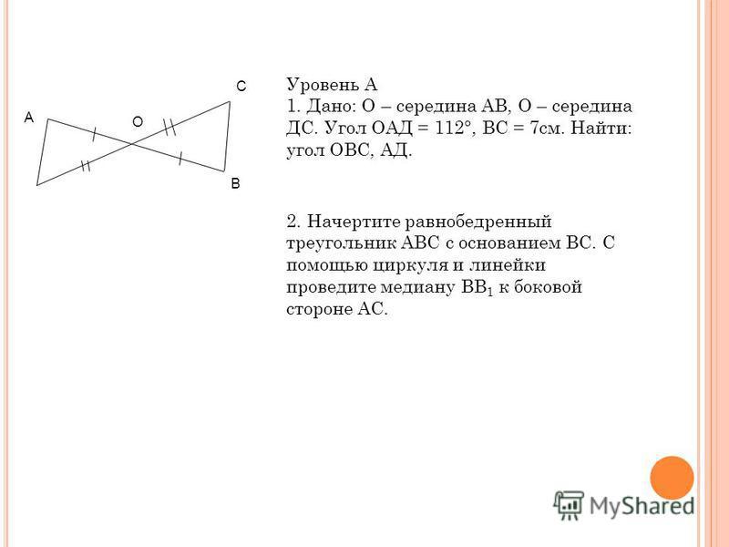 C В О А Уровень А 1. Дано: О – середина АВ, О – середина ДС. Угол ОАД = 112°, ВС = 7 см. Найти: угол ОВС, АД. 2. Начертите равнобедренный треугольник АВС с основанием ВС. С помощью циркуля и линейки проведите медиану ВВ 1 к боковой стороне АС.