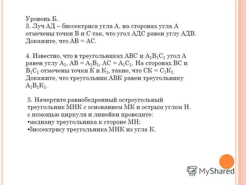 Уровень Б. 3. Луч АД – биссектриса угла А. на сторонах угла А отмечены точки В и С так, что угол АДС равен углу АДВ. Докажите, что АВ = АС. 4. Известно, что в треугольниках АВС и А 1 В 1 С 1 угол А равен углу А 1, АВ = А 1 В 1, АС = А 1 С 1. На сторо