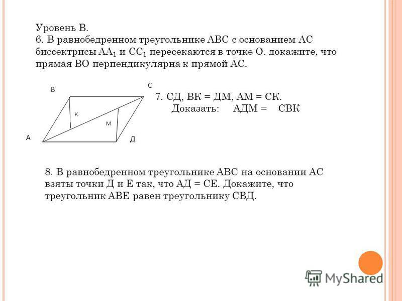 Уровень В. 6. В равнобедренном треугольнике АВС с основанием АС биссектрисы АА 1 и СС 1 пересекаются в точке О. докажите, что прямая ВО перпендикулярна к прямой АС. А В С Д К М 7. СД, ВК = ДМ, АМ = СК. Доказать: АДМ = СВК 8. В равнобедренном треуголь