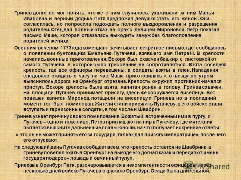 Гринев долго не мог понять, что же с ним случилось, ухаживали за ним Марья Ивановна и верный дядька. Петя предложил девушке стать его женой. Она согласилась, но попросила подождать полного выздоровления и разрешения родителей. Отец дал полный отказ н