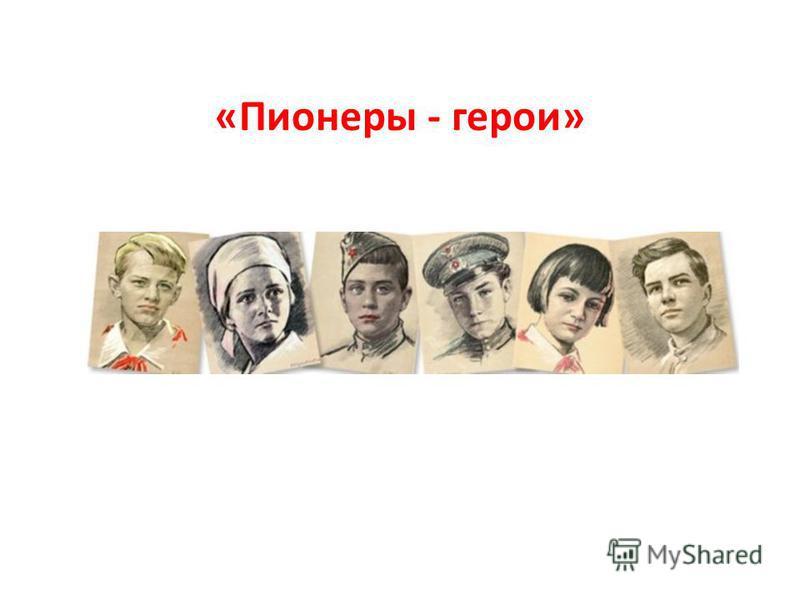 «Пионеры - герои»