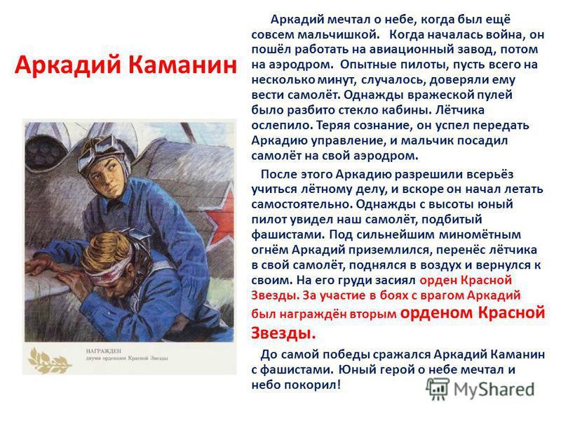 Аркадий Каманин Аркадий мечтал о небе, когда был ещё совсем мальчишкой. Когда началась война, он пошёл работать на авиационный завод, потом на аэродром. Опытные пилоты, пусть всего на несколько минут, случалось, доверяли ему вести самолёт. Однажды вр