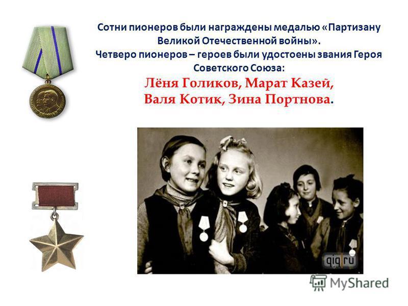 Сотни пионеров были награждены медалью «Партизану Великой Отечественной войны». Четверо пионеров – героев были удостоены звания Героя Советского Союза: Лёня Голиков, Марат Казей, Валя Котик, Зина Портнова.