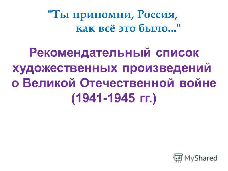 Ты припомни, Россия, как всё это было... Рекомендательный список художественных произведений о Великой Отечественной войне (1941-1945 гг.)
