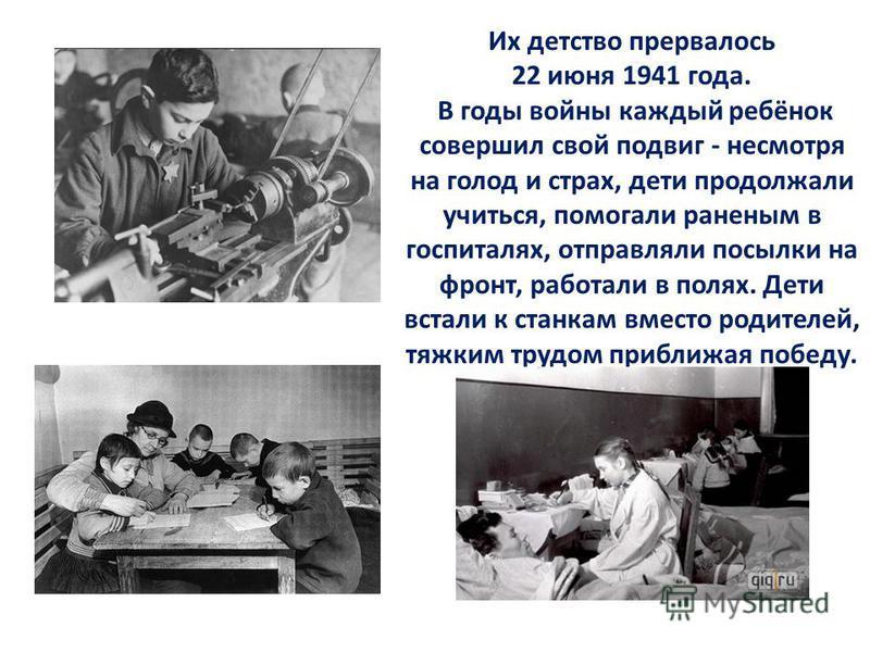 Их детство прервалось 22 июня 1941 года. В годы войны каждый ребёнок совершил свой подвиг - несмотря на голод и страх, дети продолжали учиться, помогали раненым в госпиталях, отправляли посылки на фронт, работали в полях. Дети встали к станкам вместо