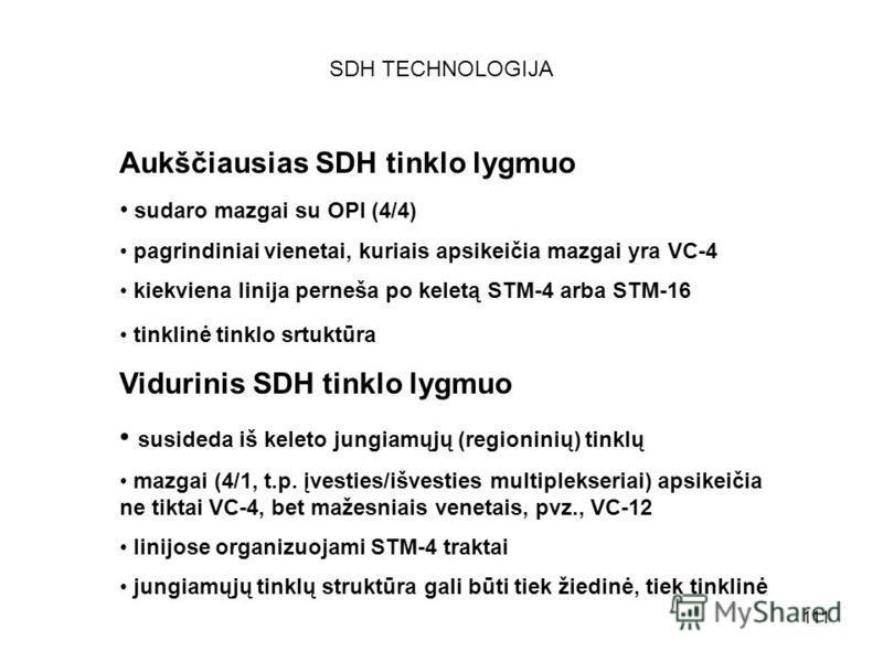 111 SDH TECHNOLOGIJA Aukščiausias SDH tinklo lygmuo sudaro mazgai su OPI (4/4) pagrindiniai vienetai, kuriais apsikeičia mazgai yra VC-4 kiekviena linija perneša po keletą STM-4 arba STM-16 tinklinė tinklo srtuktūra Vidurinis SDH tinklo lygmuo suside