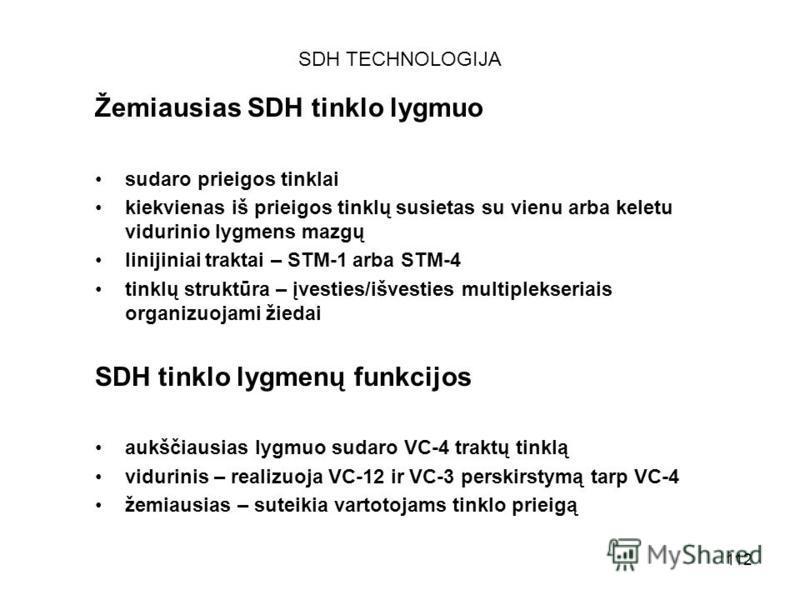 112 SDH TECHNOLOGIJA Žemiausias SDH tinklo lygmuo sudaro prieigos tinklai kiekvienas iš prieigos tinklų susietas su vienu arba keletu vidurinio lygmens mazgų linijiniai traktai – STM-1 arba STM-4 tinklų struktūra – įvesties/išvesties multiplekseriais