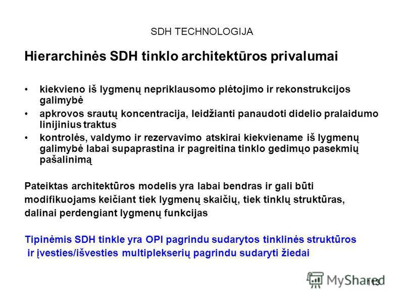 113 SDH TECHNOLOGIJA Hierarchinės SDH tinklo architektūros privalumai kiekvieno iš lygmenų nepriklausomo plėtojimo ir rekonstrukcijos galimybė apkrovos srautų koncentracija, leidžianti panaudoti didelio pralaidumo linijinius traktus kontrolės, valdym