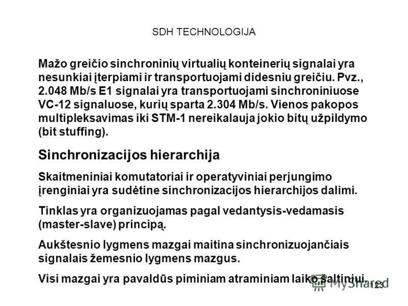 123 SDH TECHNOLOGIJA Mažo greičio sinchroninių virtualių konteinerių signalai yra nesunkiai įterpiami ir transportuojami didesniu greičiu. Pvz., 2.048 Mb/s E1 signalai yra transportuojami sinchroniniuose VC-12 signaluose, kurių sparta 2.304 Mb/s. Vie