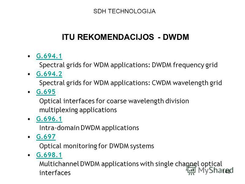 148 ITU REKOMENDACIJOS - DWDM G.694.1 Spectral grids for WDM applications: DWDM frequency grid G.694.2 Spectral grids for WDM applications: CWDM wavelength grid G.695 Optical interfaces for coarse wavelength division multiplexing applications G.696.1