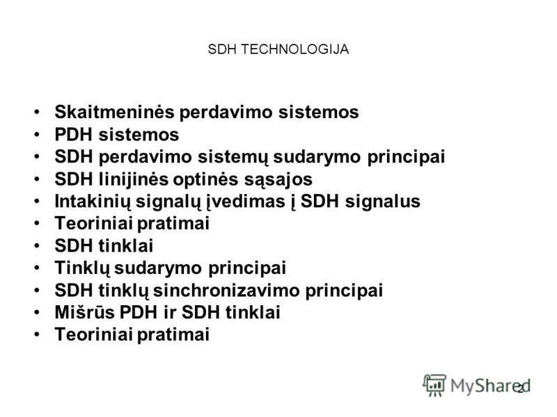 2 SDH TECHNOLOGIJA Skaitmeninės perdavimo sistemos PDH sistemos SDH perdavimo sistemų sudarymo principai SDH linijinės optinės sąsajos Intakinių signalų įvedimas į SDH signalus Teoriniai pratimai SDH tinklai Tinklų sudarymo principai SDH tinklų sinch