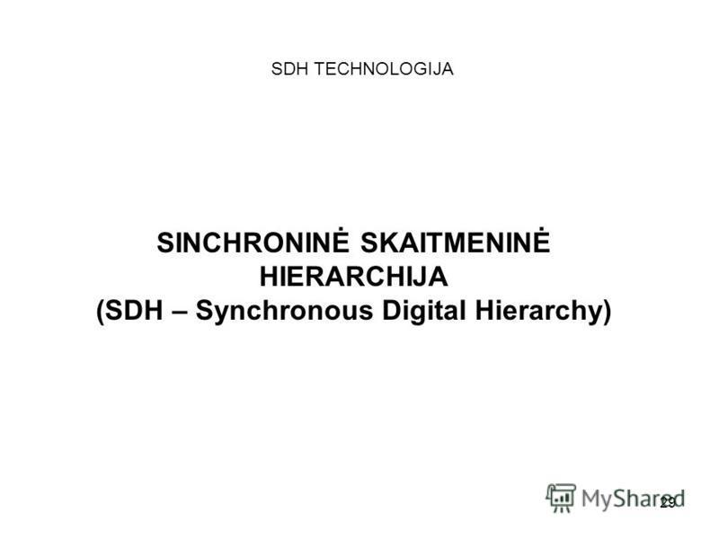 29 SINCHRONINĖ SKAITMENINĖ HIERARCHIJA (SDH – Synchronous Digital Hierarchy) SDH TECHNOLOGIJA