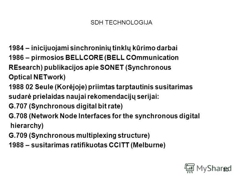 30 SDH TECHNOLOGIJA 1984 – inicijuojami sinchroninių tinklų kūrimo darbai 1986 – pirmosios BELLCORE (BELL COmmunication REsearch) publikacijos apie SONET (Synchronous Optical NETwork) 1988 02 Seule (Korėjoje) priimtas tarptautinis susitarimas sudarė