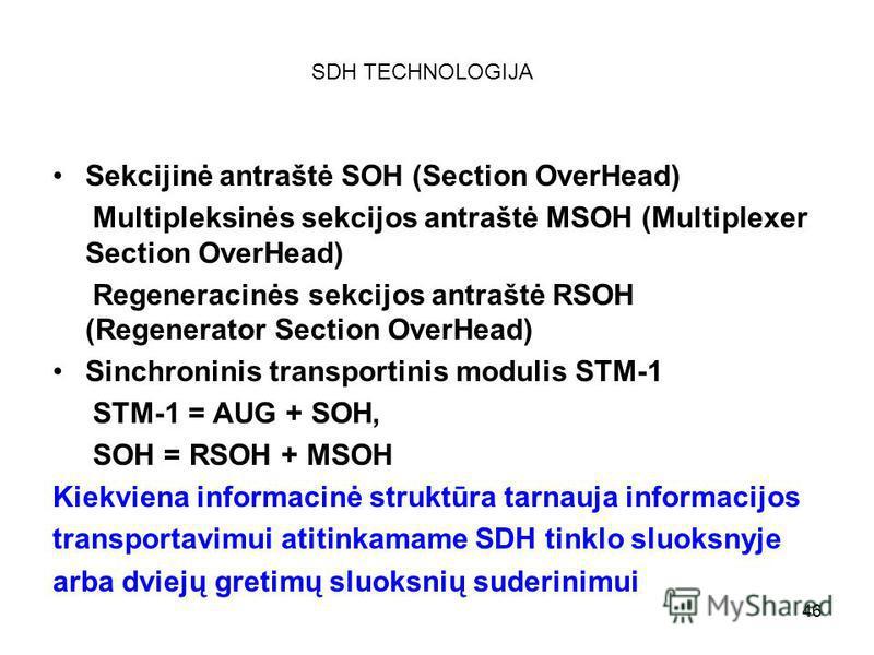 46 SDH TECHNOLOGIJA Sekcijinė antraštė SOH (Section OverHead) Multipleksinės sekcijos antraštė MSOH (Multiplexer Section OverHead) Regeneracinės sekcijos antraštė RSOH (Regenerator Section OverHead) Sinchroninis transportinis modulis STM-1 STM-1 = AU