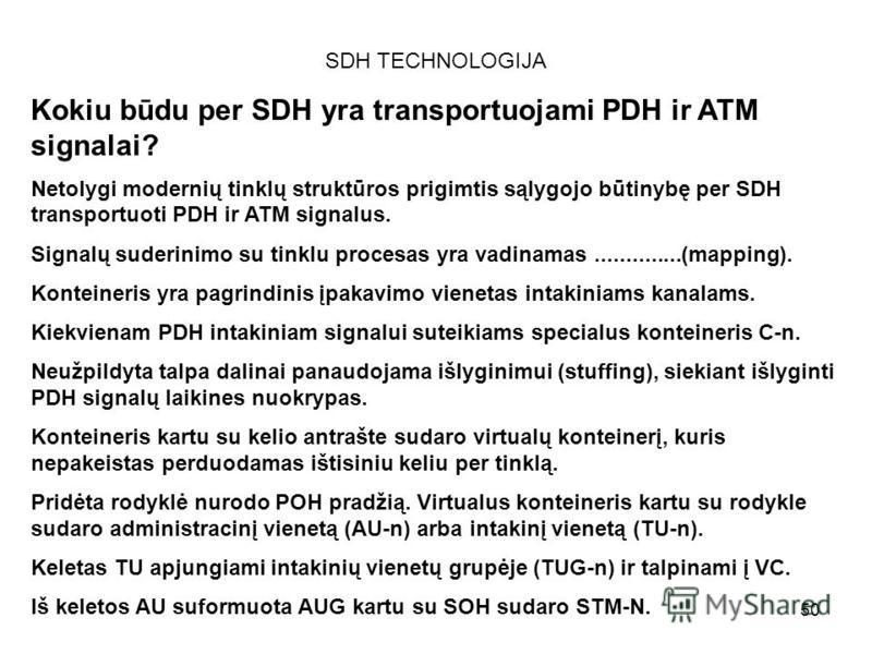50 SDH TECHNOLOGIJA Kokiu būdu per SDH yra transportuojami PDH ir ATM signalai? Netolygi modernių tinklų struktūros prigimtis sąlygojo būtinybę per SDH transportuoti PDH ir ATM signalus. Signalų suderinimo su tinklu procesas yra vadinamas............