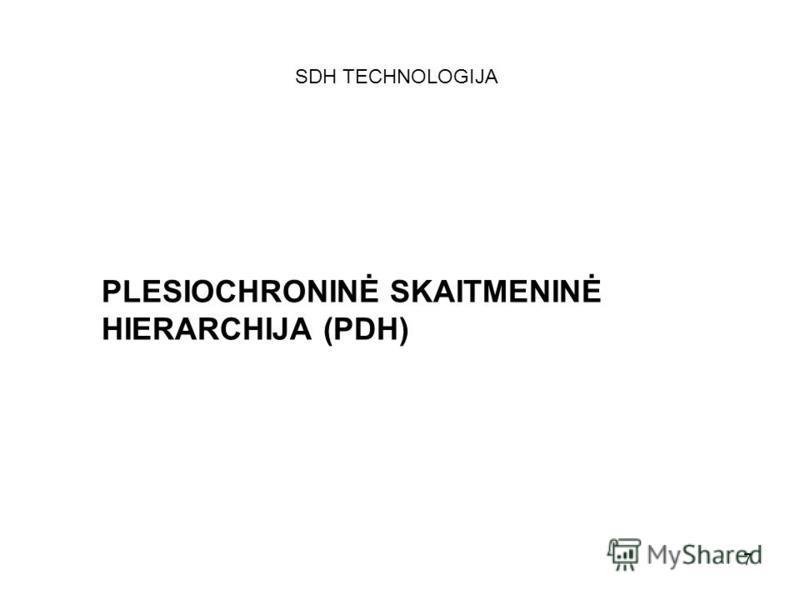 7 PLESIOCHRONINĖ SKAITMENINĖ HIERARCHIJA (PDH) SDH TECHNOLOGIJA
