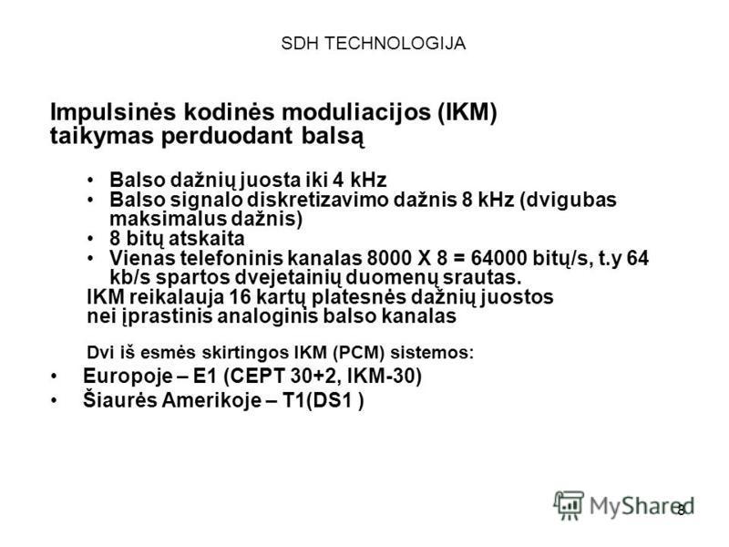 8 Impulsinės kodinės moduliacijos (IKM) taikymas perduodant balsą Balso dažnių juosta iki 4 kHz Balso signalo diskretizavimo dažnis 8 kHz (dvigubas maksimalus dažnis) 8 bitų atskaita Vienas telefoninis kanalas 8000 X 8 = 64000 bitų/s, t.y 64 kb/s spa