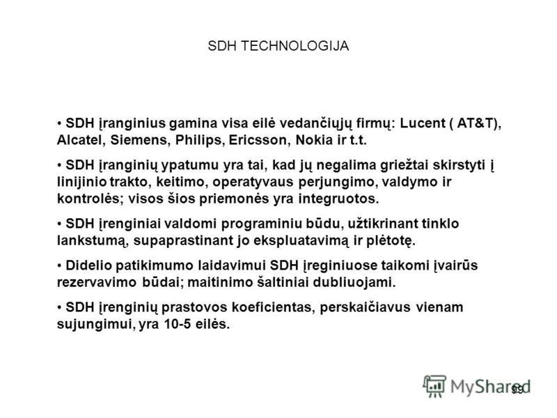 99 SDH TECHNOLOGIJA SDH įranginius gamina visa eilė vedančiųjų firmų: Lucent ( AT&T), Alcatel, Siemens, Philips, Ericsson, Nokia ir t.t. SDH įranginių ypatumu yra tai, kad jų negalima griežtai skirstyti į linijinio trakto, keitimo, operatyvaus perjun