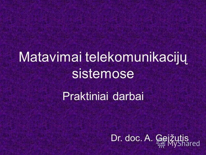 Matavimai telekomunikacijų sistemose Praktiniai darbai Dr. doc. A. Geižutis