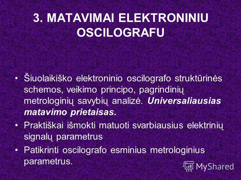 3. MATAVIMAI ELEKTRONINIU OSCILOGRAFU Šiuolaikiško elektroninio oscilografo struktūrinės schemos, veikimo principo, pagrindinių metrologinių savybių analizė. Universaliausias matavimo prietaisas. Praktiškai išmokti matuoti svarbiausius elektrinių sig