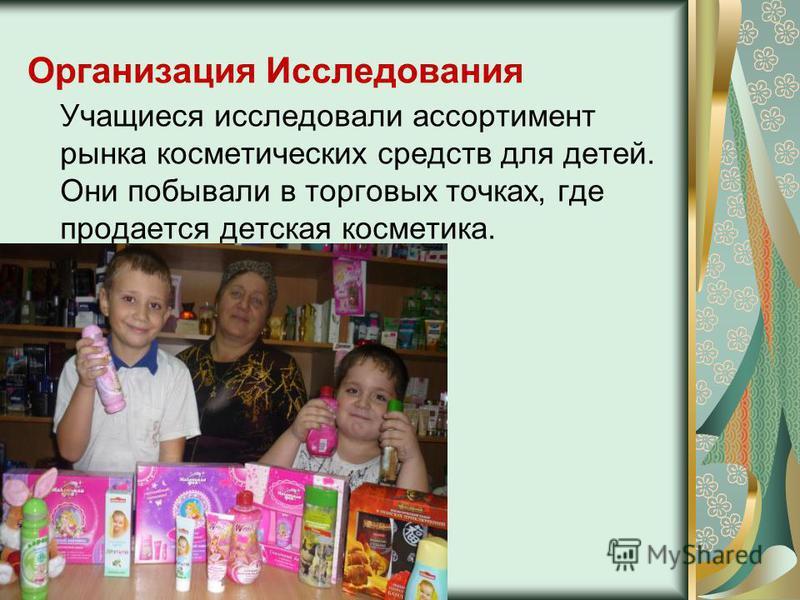 Организация Исследования Учащиеся исследовали ассортимент рынка косметических средств для детей. Они побывали в торговых точках, где продается детская косметика.