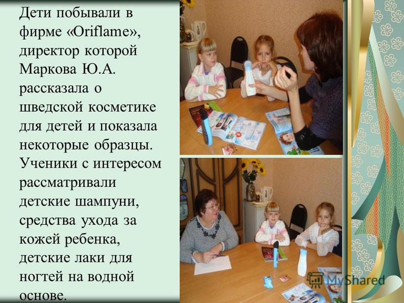 Дети побывали в фирме «Oriflame», директор которой Маркова Ю.А. рассказала о шведской косметике для детей и показала некоторые образцы. Ученики с интересом рассматривали детские шампуни, средства ухода за кожей ребенка, детские лаки для ногтей на вод