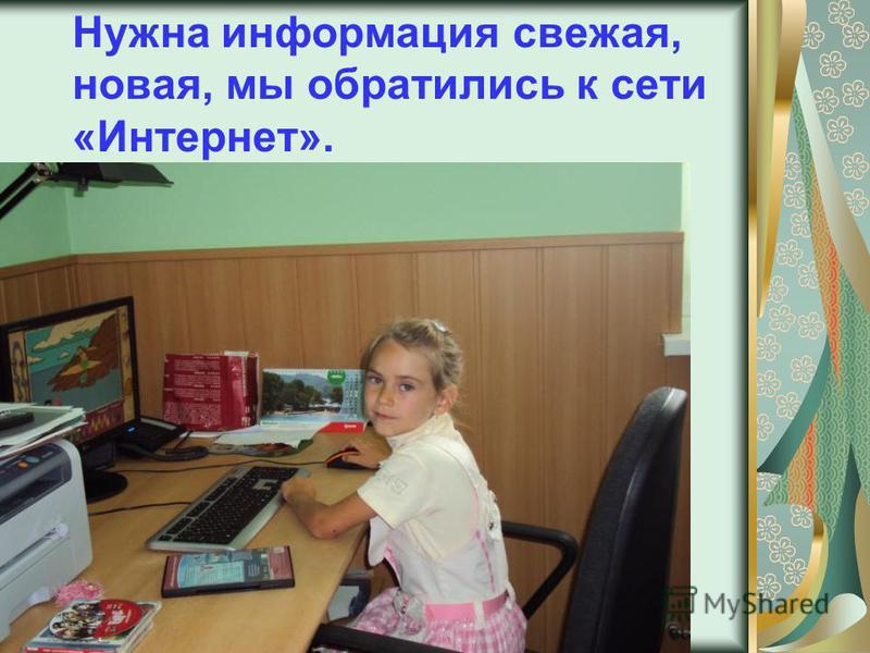 Нужна информация свежая, новая, мы обратились к сети «Интернет».